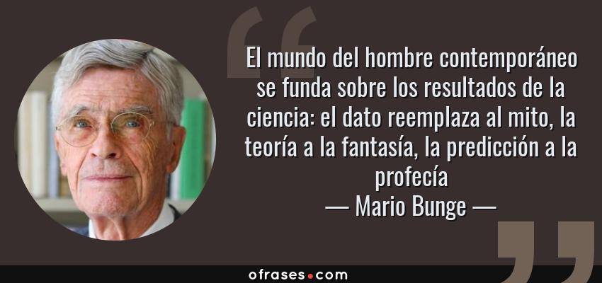 Frases de Mario Bunge - El mundo del hombre contemporáneo se funda sobre los resultados de la ciencia: el dato reemplaza al mito, la teoría a la fantasía, la predicción a la profecía