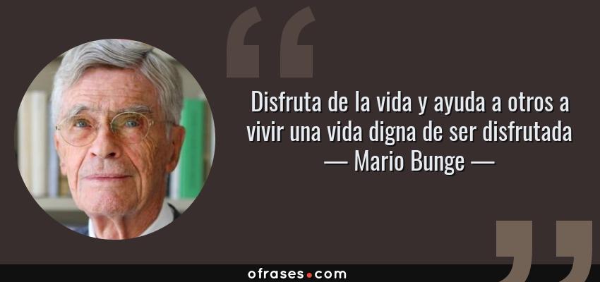 Frases de Mario Bunge - Disfruta de la vida y ayuda a otros a vivir una vida digna de ser disfrutada