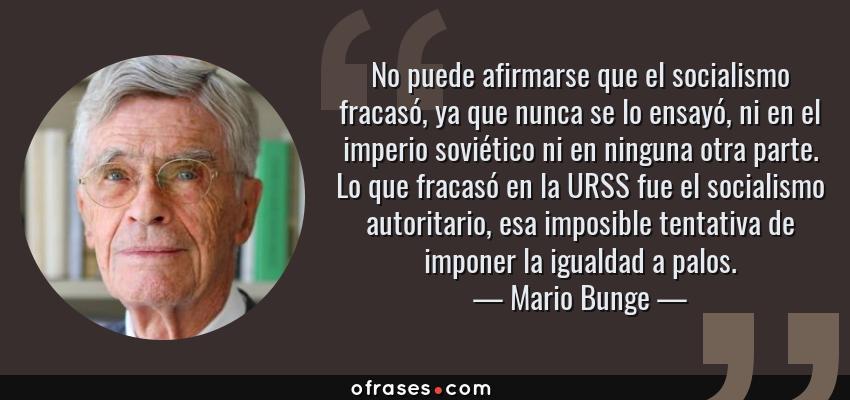 Frases de Mario Bunge - No puede afirmarse que el socialismo fracasó, ya que nunca se lo ensayó, ni en el imperio soviético ni en ninguna otra parte. Lo que fracasó en la URSS fue el socialismo autoritario, esa imposible tentativa de imponer la igualdad a palos.