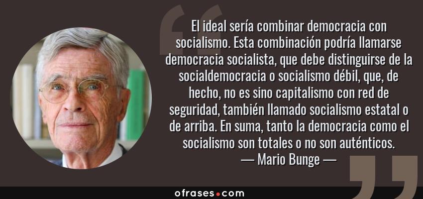 Frases de Mario Bunge - El ideal sería combinar democracia con socialismo. Esta combinación podría llamarse democracia socialista, que debe distinguirse de la socialdemocracia o socialismo débil, que, de hecho, no es sino capitalismo con red de seguridad, también llamado socialismo estatal o de arriba. En suma, tanto la democracia como el socialismo son totales o no son auténticos.