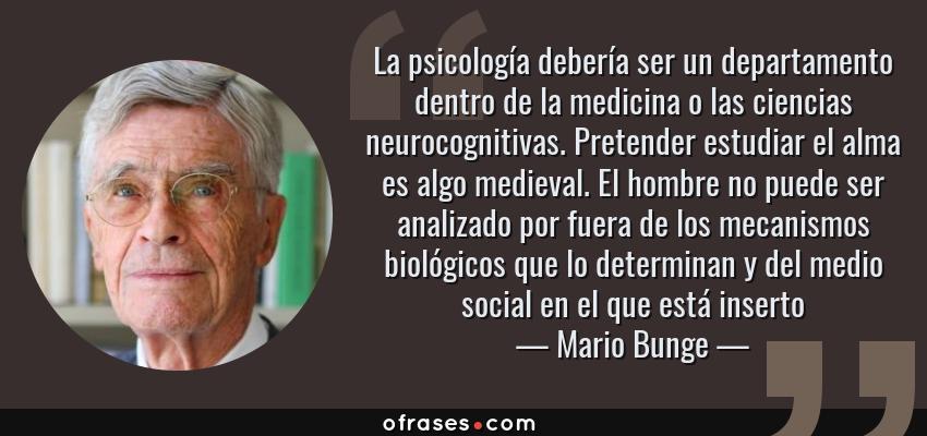 Frases de Mario Bunge - La psicología debería ser un departamento dentro de la medicina o las ciencias neurocognitivas. Pretender estudiar el alma es algo medieval. El hombre no puede ser analizado por fuera de los mecanismos biológicos que lo determinan y del medio social en el que está inserto