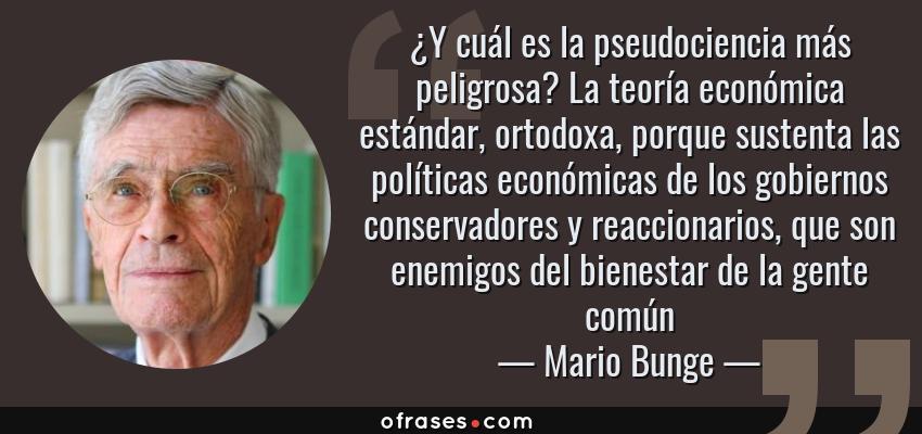 Frases de Mario Bunge - ¿Y cuál es la pseudociencia más peligrosa? La teoría económica estándar, ortodoxa, porque sustenta las políticas económicas de los gobiernos conservadores y reaccionarios, que son enemigos del bienestar de la gente común