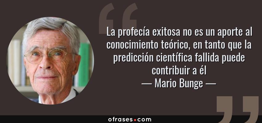 Frases de Mario Bunge - La profecía exitosa no es un aporte al conocimiento teórico, en tanto que la predicción científica fallida puede contribuir a él
