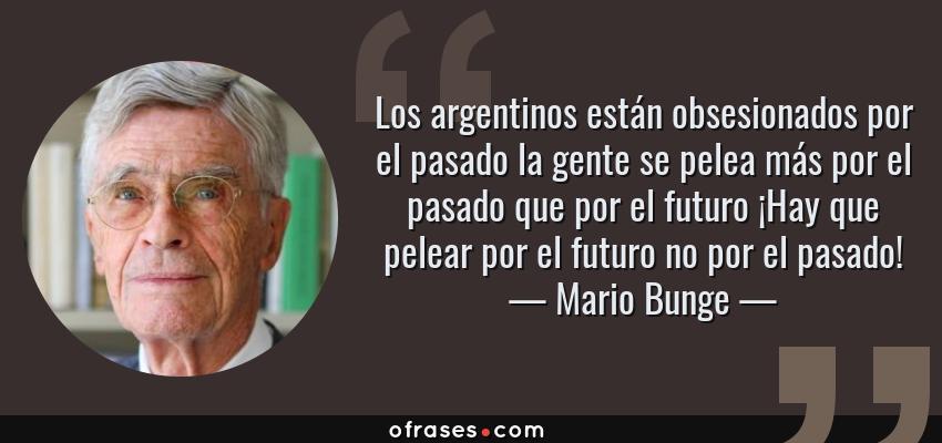 Frases de Mario Bunge - Los argentinos están obsesionados por el pasado la gente se pelea más por el pasado que por el futuro ¡Hay que pelear por el futuro no por el pasado!