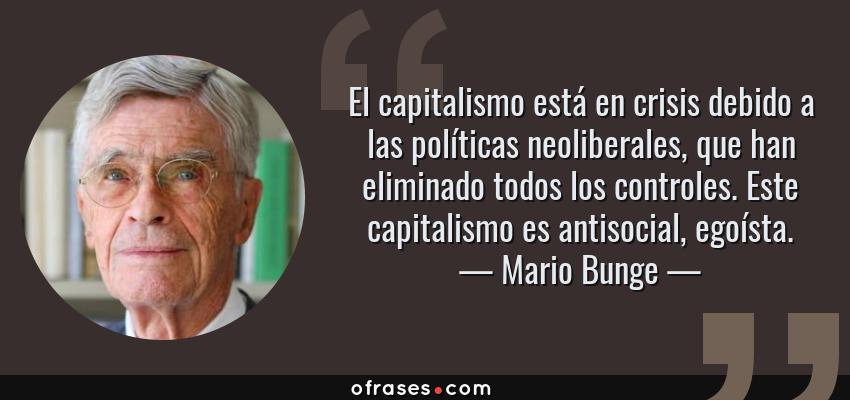 Frases de Mario Bunge - El capitalismo está en crisis debido a las políticas neoliberales, que han eliminado todos los controles. Este capitalismo es antisocial, egoísta.