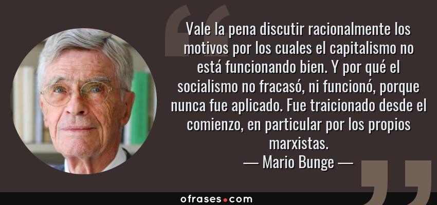 Frases de Mario Bunge - Vale la pena discutir racionalmente los motivos por los cuales el capitalismo no está funcionando bien. Y por qué el socialismo no fracasó, ni funcionó, porque nunca fue aplicado. Fue traicionado desde el comienzo, en particular por los propios marxistas.