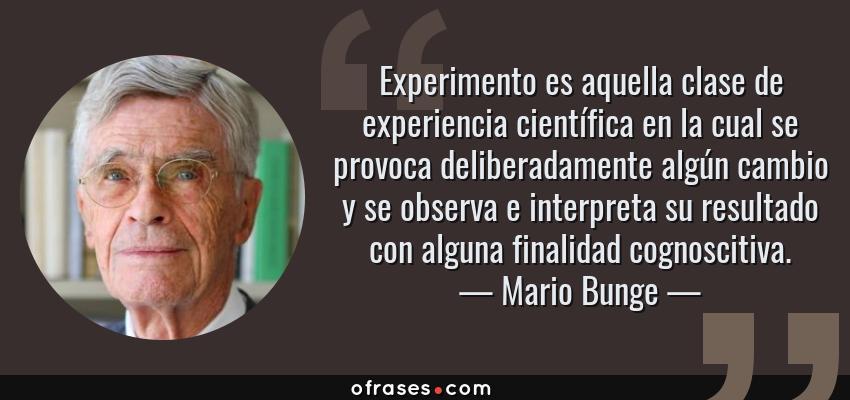 Frases de Mario Bunge - Experimento es aquella clase de experiencia científica en la cual se provoca deliberadamente algún cambio y se observa e interpreta su resultado con alguna finalidad cognoscitiva.