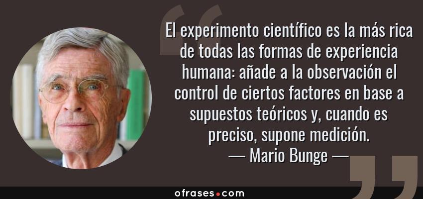 Frases de Mario Bunge - El experimento científico es la más rica de todas las formas de experiencia humana: añade a la observación el control de ciertos factores en base a supuestos teóricos y, cuando es preciso, supone medición.