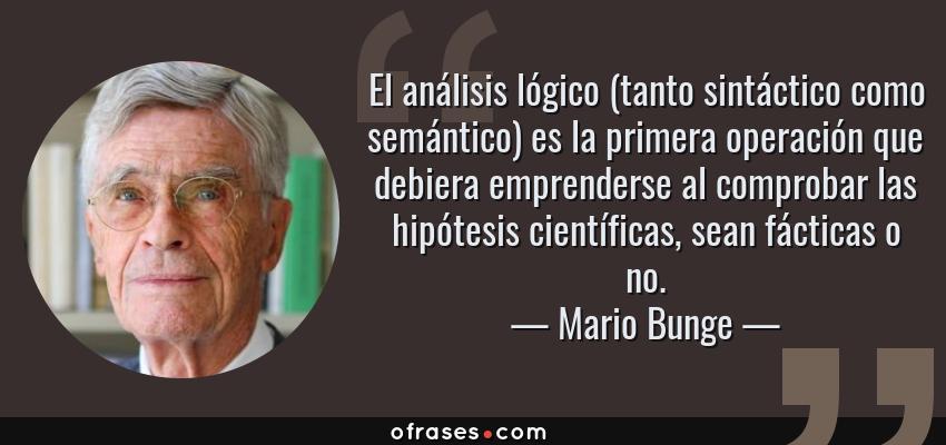 Frases de Mario Bunge - El análisis lógico (tanto sintáctico como semántico) es la primera operación que debiera emprenderse al comprobar las hipótesis científicas, sean fácticas o no.