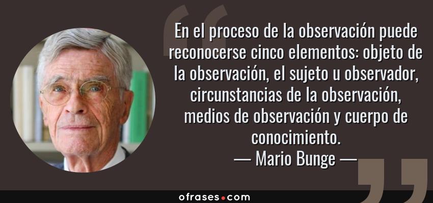 Frases de Mario Bunge - En el proceso de la observación puede reconocerse cinco elementos: objeto de la observación, el sujeto u observador, circunstancias de la observación, medios de observación y cuerpo de conocimiento.