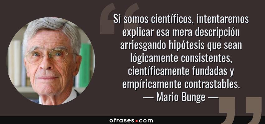 Frases de Mario Bunge - Si somos científicos, intentaremos explicar esa mera descripción arriesgando hipótesis que sean lógicamente consistentes, científicamente fundadas y empíricamente contrastables.