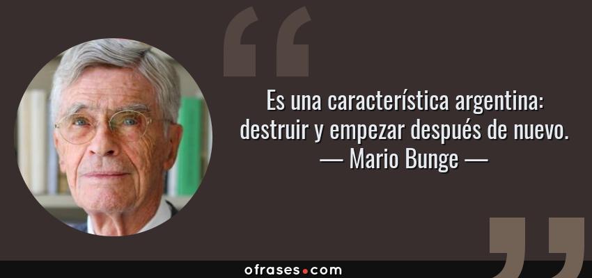 Frases de Mario Bunge - Es una característica argentina: destruir y empezar después de nuevo.