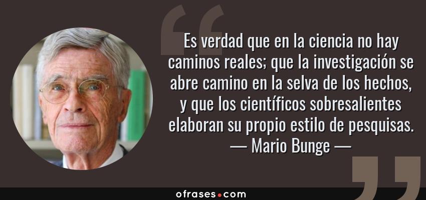 Frases de Mario Bunge - Es verdad que en la ciencia no hay caminos reales; que la investigación se abre camino en la selva de los hechos, y que los científicos sobresalientes elaboran su propio estilo de pesquisas.