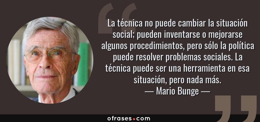 Frases de Mario Bunge - La técnica no puede cambiar la situación social; pueden inventarse o mejorarse algunos procedimientos, pero sólo la política puede resolver problemas sociales. La técnica puede ser una herramienta en esa situación, pero nada más.