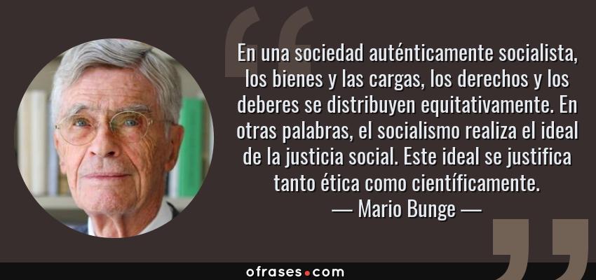 Frases de Mario Bunge - En una sociedad auténticamente socialista, los bienes y las cargas, los derechos y los deberes se distribuyen equitativamente. En otras palabras, el socialismo realiza el ideal de la justicia social. Este ideal se justifica tanto ética como científicamente.