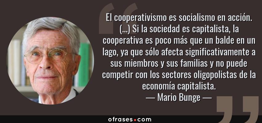 Frases de Mario Bunge - El cooperativismo es socialismo en acción. (...) Si la sociedad es capitalista, la cooperativa es poco más que un balde en un lago, ya que sólo afecta significativamente a sus miembros y sus familias y no puede competir con los sectores oligopolistas de la economía capitalista.