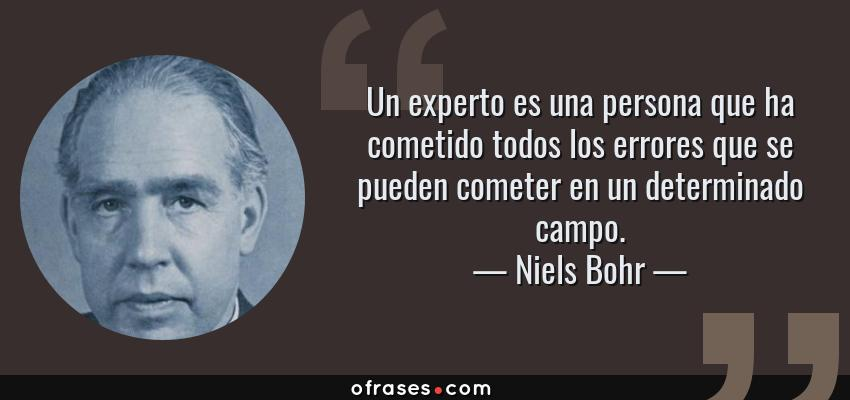 Frases de Niels Bohr - Un experto es una persona que ha cometido todos los errores que se pueden cometer en un determinado campo.