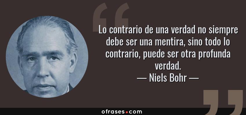 Frases de Niels Bohr - Lo contrario de una verdad no siempre debe ser una mentira, sino todo lo contrario, puede ser otra profunda verdad.