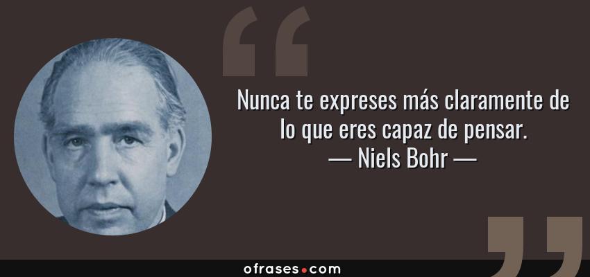 Frases de Niels Bohr - Nunca te expreses más claramente de lo que eres capaz de pensar.