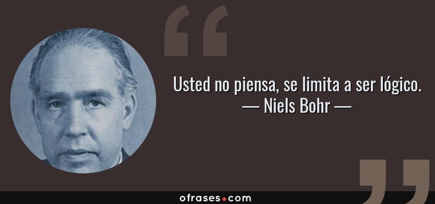 Frases de Niels Bohr - Usted no piensa, se limita a ser lógico.