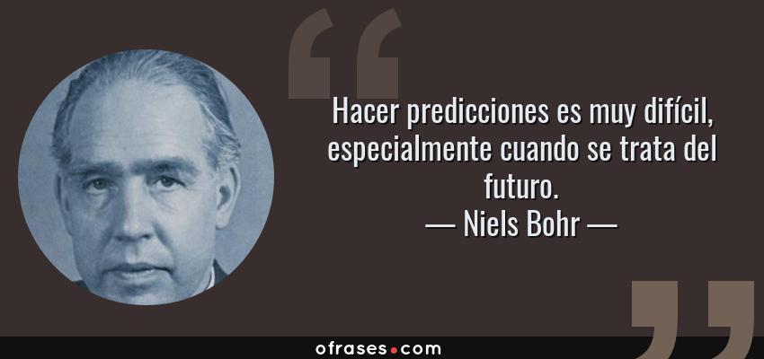 Frases de Niels Bohr - Hacer predicciones es muy difícil, especialmente cuando se trata del futuro.