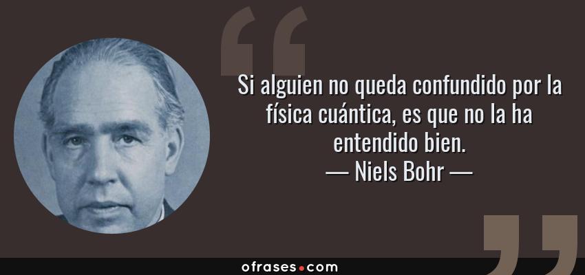 Frases de Niels Bohr - Si alguien no queda confundido por la física cuántica, es que no la ha entendido bien.