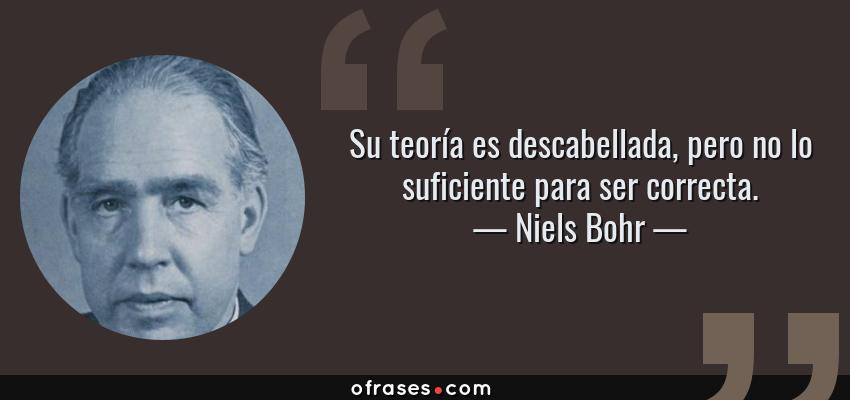 Frases de Niels Bohr - Su teoría es descabellada, pero no lo suficiente para ser correcta.