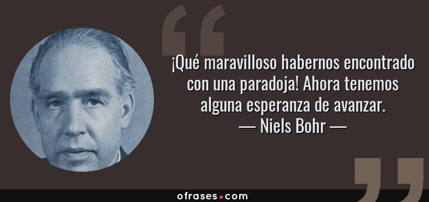Frases de Niels Bohr - ¡Qué maravilloso habernos encontrado con una paradoja! Ahora tenemos alguna esperanza de avanzar.
