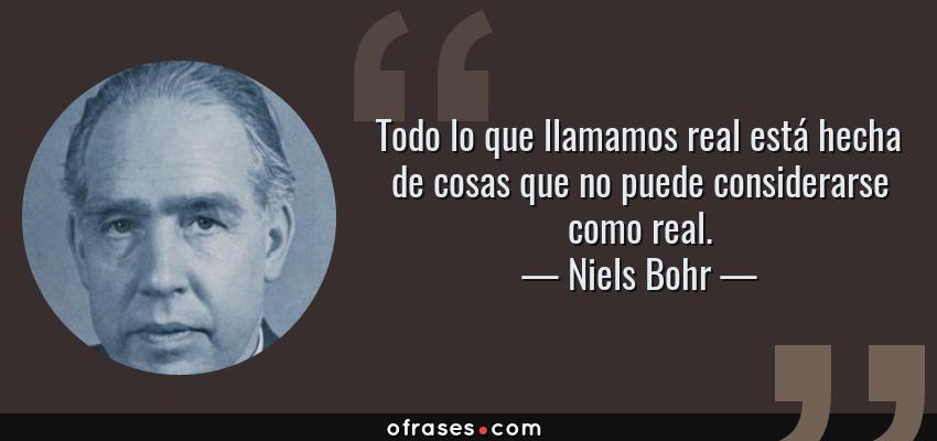 Frases de Niels Bohr - Todo lo que llamamos real está hecha de cosas que no puede considerarse como real.
