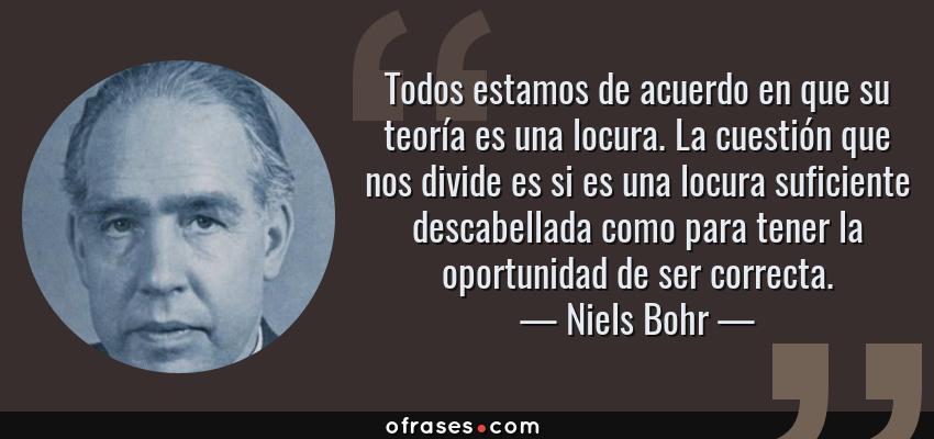 Frases de Niels Bohr - Todos estamos de acuerdo en que su teoría es una locura. La cuestión que nos divide es si es una locura suficiente descabellada como para tener la oportunidad de ser correcta.