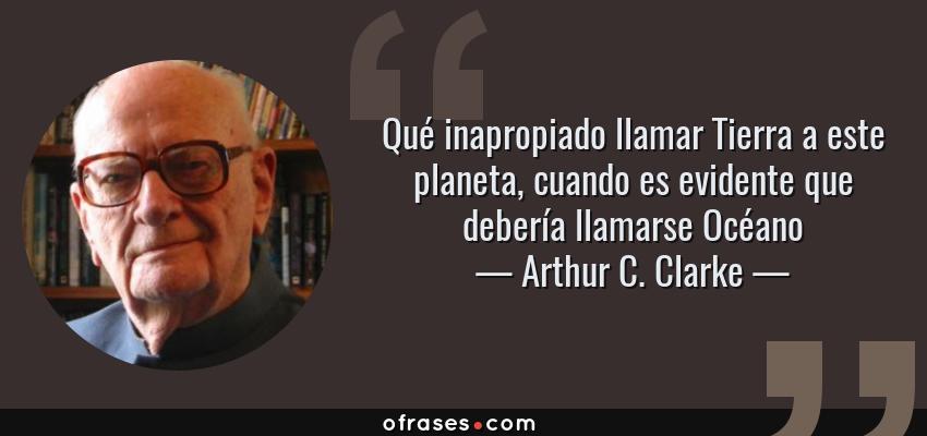 Frases de Arthur C. Clarke - Qué inapropiado llamar Tierra a este planeta, cuando es evidente que debería llamarse Océano