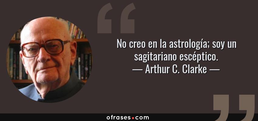 Frases de Arthur C. Clarke - No creo en la astrología; soy un sagitariano escéptico.