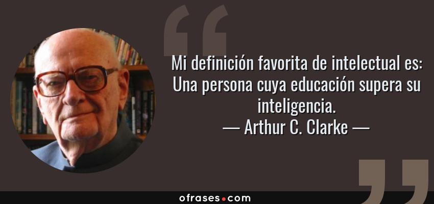 Frases de Arthur C. Clarke - Mi definición favorita de intelectual es: Una persona cuya educación supera su inteligencia.