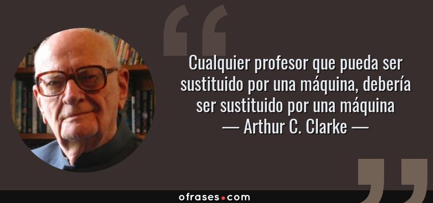Frases de Arthur C. Clarke - Cualquier profesor que pueda ser sustituido por una máquina, debería ser sustituido por una máquina