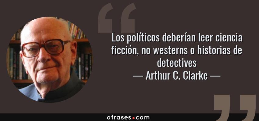 Frases de Arthur C. Clarke - Los políticos deberían leer ciencia ficción, no westerns o historias de detectives