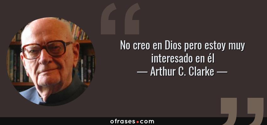 Frases de Arthur C. Clarke - No creo en Dios pero estoy muy interesado en él