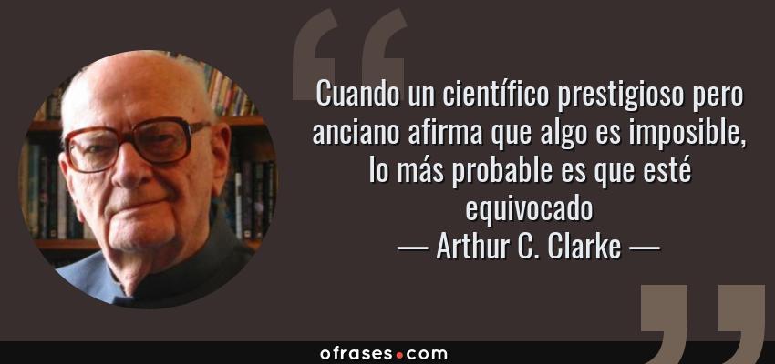 Frases de Arthur C. Clarke - Cuando un científico prestigioso pero anciano afirma que algo es imposible, lo más probable es que esté equivocado