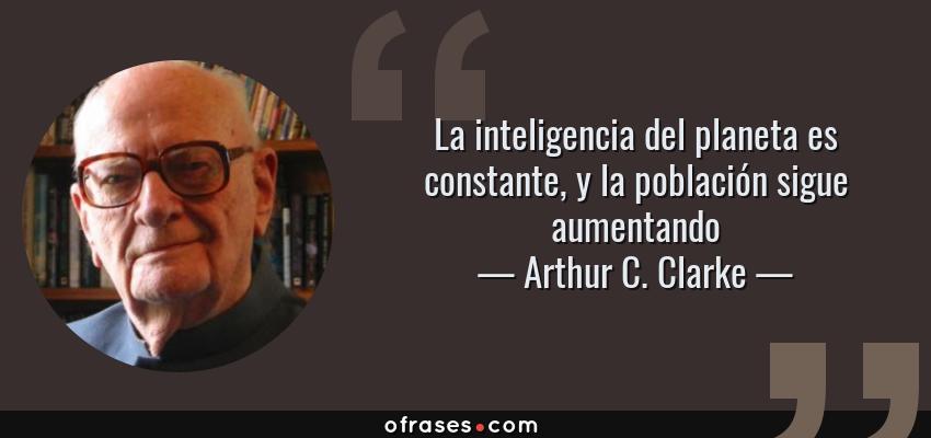 Frases de Arthur C. Clarke - La inteligencia del planeta es constante, y la población sigue aumentando