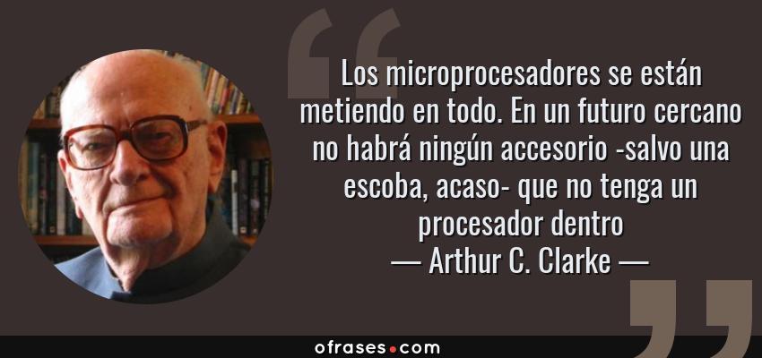 Frases de Arthur C. Clarke - Los microprocesadores se están metiendo en todo. En un futuro cercano no habrá ningún accesorio -salvo una escoba, acaso- que no tenga un procesador dentro