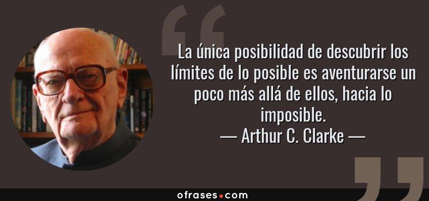 Frases de Arthur C. Clarke - La única posibilidad de descubrir los límites de lo posible es aventurarse un poco más allá de ellos, hacia lo imposible.