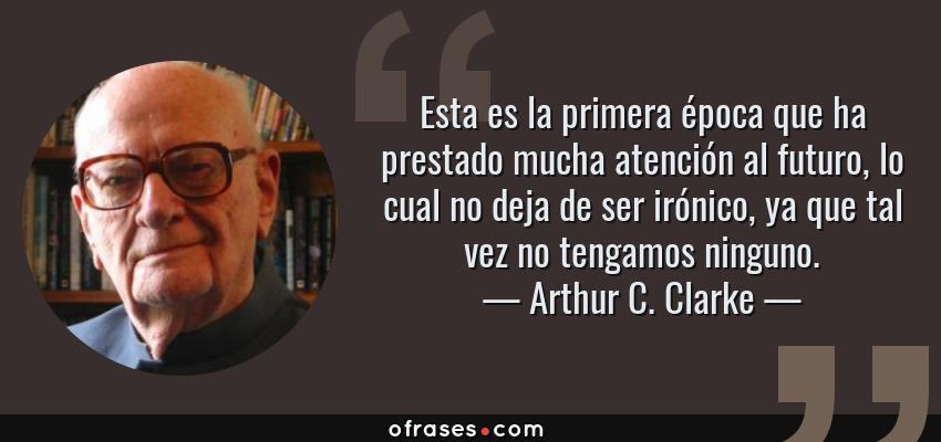 Frases de Arthur C. Clarke - Esta es la primera época que ha prestado mucha atención al futuro, lo cual no deja de ser irónico, ya que tal vez no tengamos ninguno.