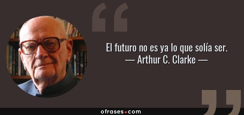 Frases de Arthur C. Clarke - El futuro no es ya lo que solía ser.