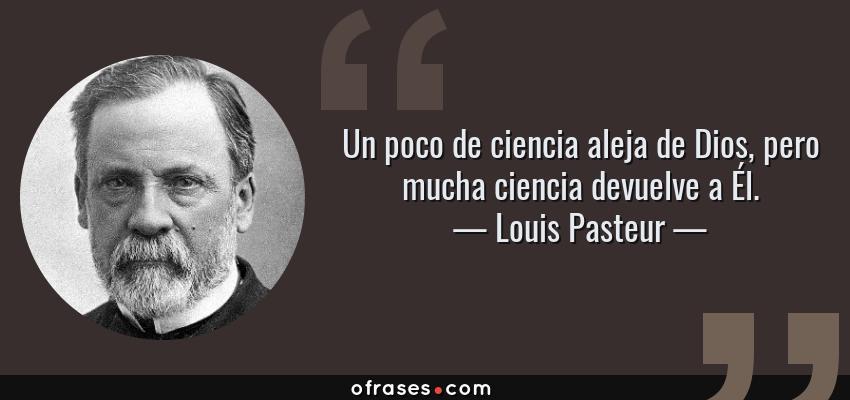 Frases de Louis Pasteur - Un poco de ciencia aleja de Dios, pero mucha ciencia devuelve a Él.