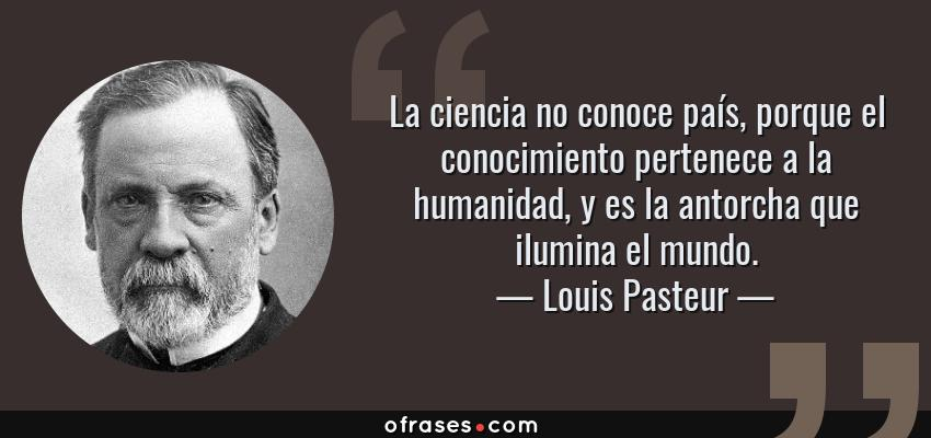 Frases de Louis Pasteur - La ciencia no conoce país, porque el conocimiento pertenece a la humanidad, y es la antorcha que ilumina el mundo.