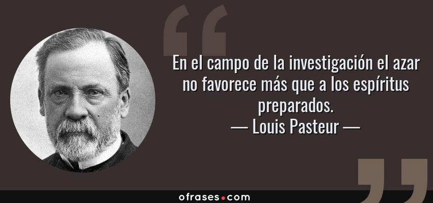 Frases de Louis Pasteur - En el campo de la investigación el azar no favorece más que a los espíritus preparados.