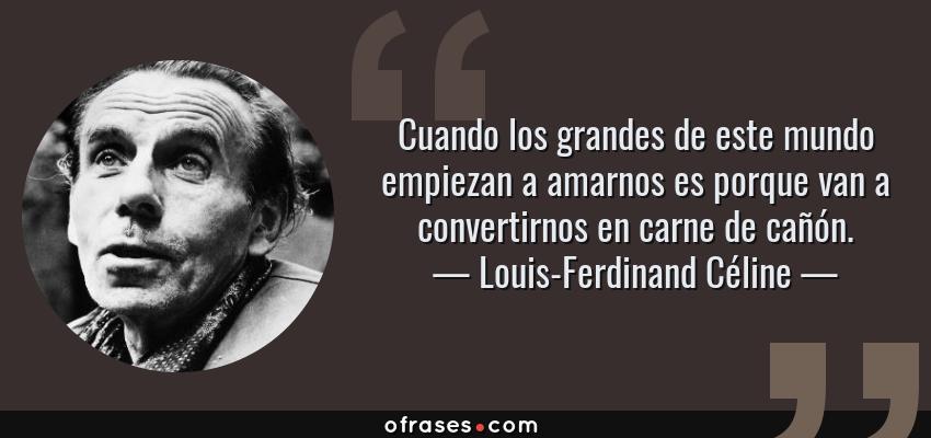Frases de Louis-Ferdinand Céline - Cuando los grandes de este mundo empiezan a amarnos es porque van a convertirnos en carne de cañón.