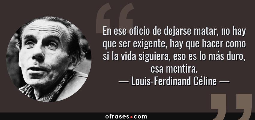 Frases de Louis-Ferdinand Céline - En ese oficio de dejarse matar, no hay que ser exigente, hay que hacer como si la vida siguiera, eso es lo más duro, esa mentira.
