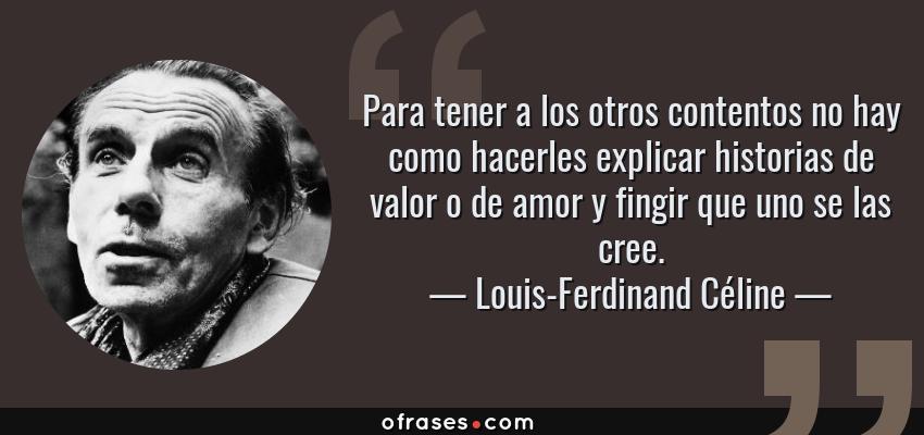 Frases de Louis-Ferdinand Céline - Para tener a los otros contentos no hay como hacerles explicar historias de valor o de amor y fingir que uno se las cree.