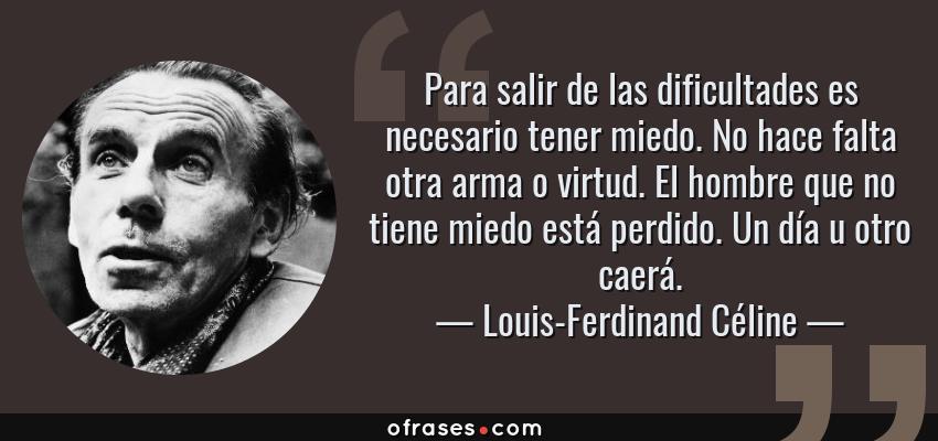 Frases de Louis-Ferdinand Céline - Para salir de las dificultades es necesario tener miedo. No hace falta otra arma o virtud. El hombre que no tiene miedo está perdido. Un día u otro caerá.