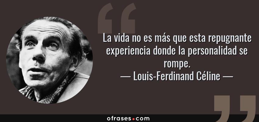 Frases de Louis-Ferdinand Céline - La vida no es más que esta repugnante experiencia donde la personalidad se rompe.